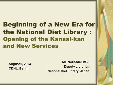 Mr. Noritada Otaki Deputy Librarian National Diet Library, Japan August 6, 2003 CDNL, Berlin Beginning of a New Era for the National Diet Library : Opening.