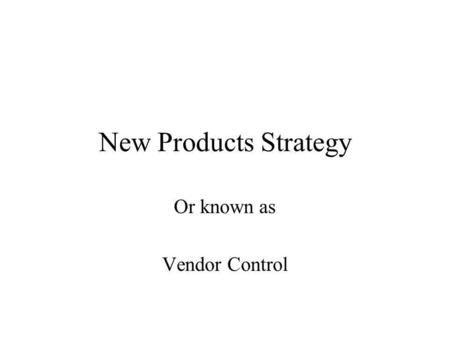 New Products Strategy Or known as Vendor Control.