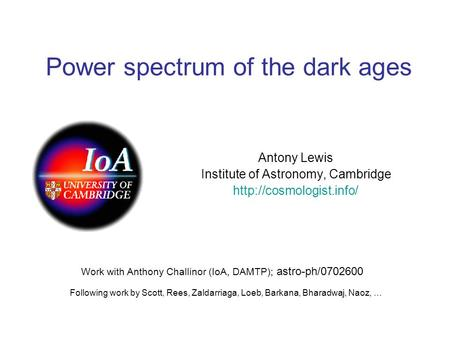 Power spectrum of the dark ages Antony Lewis Institute of Astronomy, Cambridge  Work with Anthony Challinor (IoA, DAMTP); astro-ph/0702600.