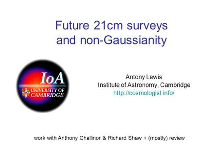 Future 21cm surveys and non-Gaussianity Antony Lewis Institute of Astronomy, Cambridge  work with Anthony Challinor & Richard Shaw.