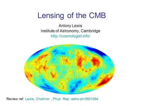 Lensing of the CMB Antony Lewis Institute of Astronomy, Cambridge  Review ref: Lewis, Challinor, Phys. Rep: astro-ph/0601594.