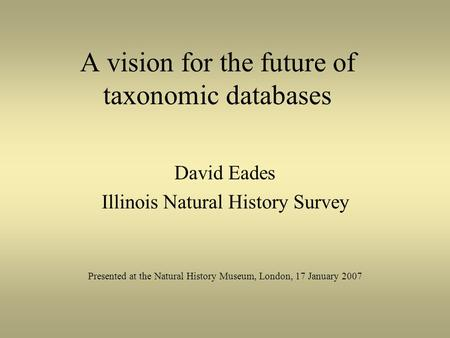 A vision for the future of taxonomic databases David Eades Illinois Natural History Survey Presented at the Natural History Museum, London, 17 January.