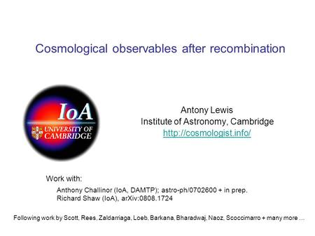 Cosmological observables after recombination Antony Lewis Institute of Astronomy, Cambridge  Anthony Challinor (IoA, DAMTP); astro-ph/0702600.