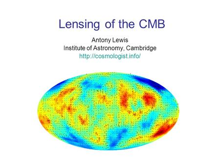 Lensing of the CMB Antony Lewis Institute of Astronomy, Cambridge