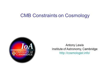CMB Constraints on Cosmology Antony Lewis Institute of Astronomy, Cambridge