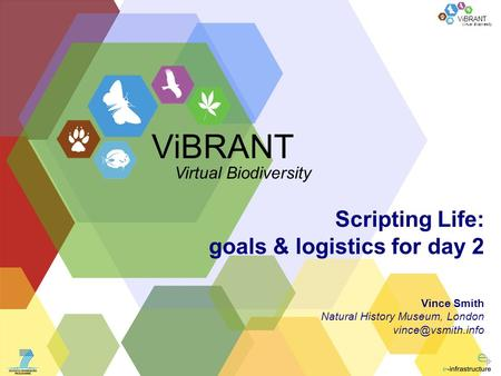 Virtual Biodiversity ViBRANT Scripting Life: goals & logistics for day 2 Vince Smith Natural History Museum, London ViBRANT Virtual Biodiversity.