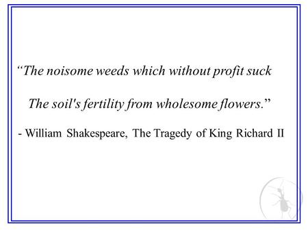 The noisome weeds which without profit suck The soil's fertility from wholesome flowers. - William Shakespeare, The Tragedy of King Richard II.