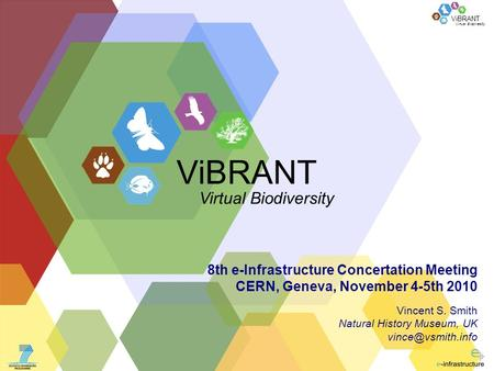 Virtual Biodiversity ViBRANT 8th e-Infrastructure Concertation Meeting CERN, Geneva, November 4-5th 2010 Vincent S. Smith Natural History Museum, UK