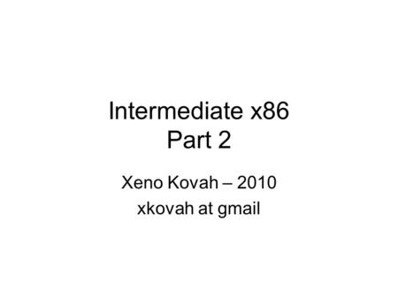 Intermediate x86 Part 2 Xeno Kovah – 2010 xkovah at gmail.