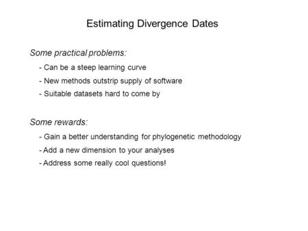 Estimating Divergence Dates Some practical problems: - Can be a steep learning curve - New methods outstrip supply of software - Suitable datasets hard.