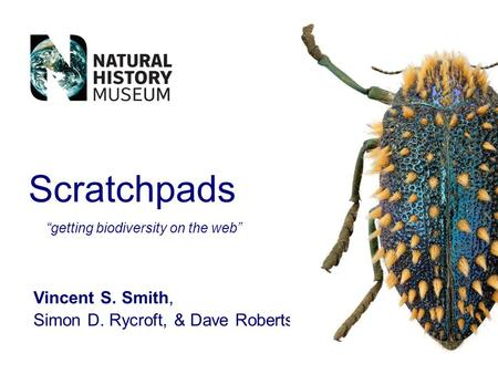 Scratchpads Vincent S. Smith, Simon D. Rycroft, & Dave Roberts getting biodiversity on the web.