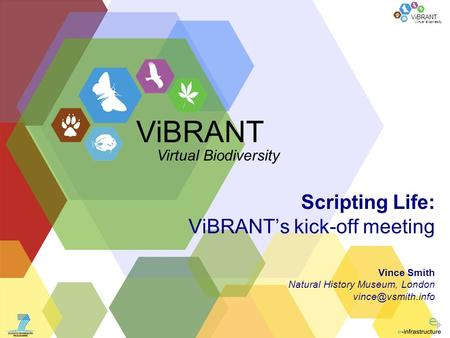 Virtual Biodiversity ViBRANT Scripting Life: ViBRANTs kick-off meeting Vince Smith Natural History Museum, London ViBRANT Virtual Biodiversity.