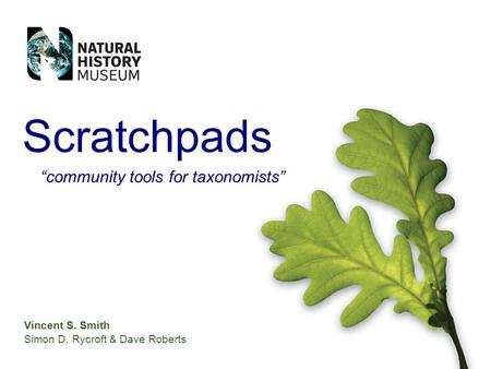 Vincent S. Smith Simon D. Rycroft & Dave Roberts Scratchpads community tools for taxonomists.