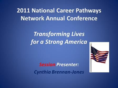2011 National Career Pathways Network Annual Conference Transforming Lives for a Strong America Session Presenter: Cynthia Brennan-Jones.