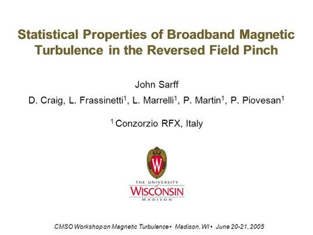 Statistical Properties of Broadband Magnetic Turbulence in the Reversed Field Pinch John Sarff D. Craig, L. Frassinetti 1, L. Marrelli 1, P. Martin 1,