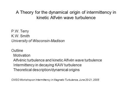 A Theory for the dynamical origin of intermittency in kinetic Alfvén wave turbulence P.W. Terry K.W. Smith University of Wisconsin-Madison Outline Motivation.