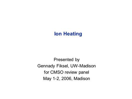 Ion Heating Presented by Gennady Fiksel, UW-Madison for CMSO review panel May 1-2, 2006, Madison.