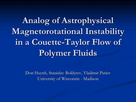 Analog of Astrophysical Magnetorotational Instability in a Couette-Taylor Flow of Polymer Fluids Don Huynh, Stanislav Boldyrev, Vladimir Pariev University.