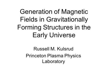 Generation of Magnetic Fields in Gravitationally Forming Structures in the Early Universe Russell M. Kulsrud Princeton Plasma Physics Laboratory.