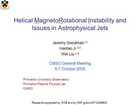 Helical MagnetoRotational Instability and Issues in Astrophysical Jets Jeremy Goodman 1,3 Hantao Ji 2,3 Wei Liu 2,3 CMSO General Meeting 5-7 October 2005.