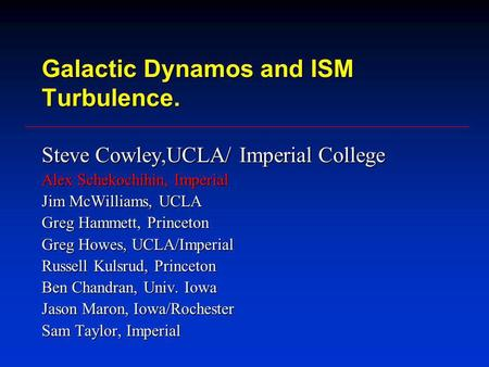 Galactic Dynamos and ISM Turbulence. Steve Cowley,UCLA/ Imperial College Alex Schekochihin, Imperial Jim McWilliams, UCLA Greg Hammett, Princeton Greg.