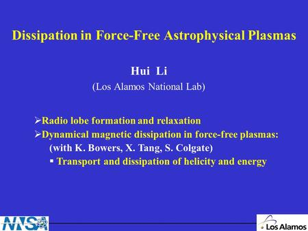 Dissipation in Force-Free Astrophysical Plasmas Hui Li (Los Alamos National Lab) Radio lobe formation and relaxation Dynamical magnetic dissipation in.