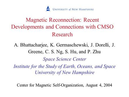 Magnetic Reconnection: Recent Developments and Connections with CMSO Research A. Bhattacharjee, K. Germaschewski, J. Dorelli, J. Greene, C. S. Ng, S. Hu,