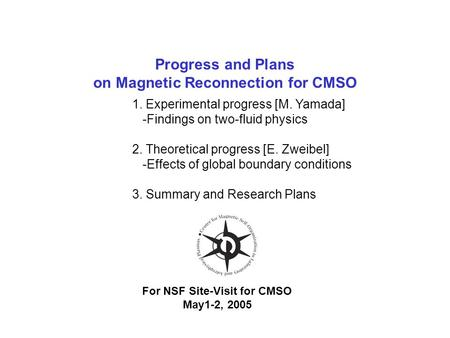 Progress and Plans on Magnetic Reconnection for CMSO For NSF Site-Visit for CMSO May1-2, 2005 1. Experimental progress [M. Yamada] -Findings on two-fluid.