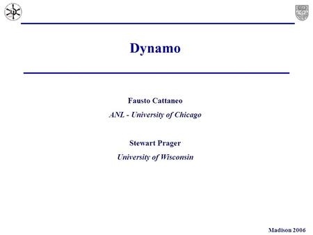 Madison 2006 Dynamo Fausto Cattaneo ANL - University of Chicago Stewart Prager University of Wisconsin.