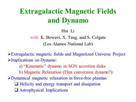 Extragalactic Magnetic Fields and Dynamo Hui Li with K. Bowers, X. Tang, and S. Colgate (Los Alamos National Lab) Extragalactic magnetic fields and Magnetized.