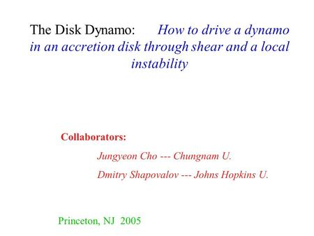 The Disk Dynamo: How to drive a dynamo in an accretion disk through shear and a local instability Collaborators: Jungyeon Cho --- Chungnam U. Dmitry Shapovalov.