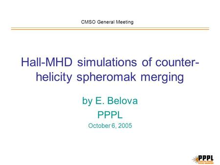 Hall-MHD simulations of counter- helicity spheromak merging by E. Belova PPPL October 6, 2005 CMSO General Meeting.