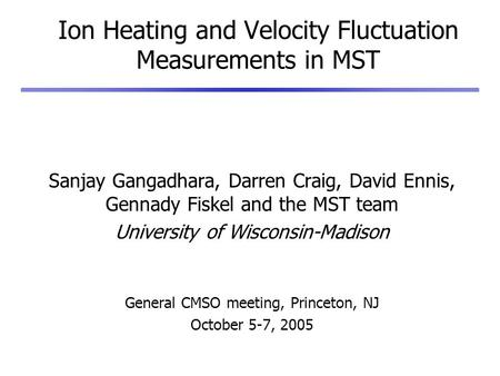 Ion Heating and Velocity Fluctuation Measurements in MST Sanjay Gangadhara, Darren Craig, David Ennis, Gennady Fiskel and the MST team University of Wisconsin-Madison.