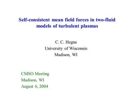 Self-consistent mean field forces in two-fluid models of turbulent plasmas C. C. Hegna University of Wisconsin Madison, WI CMSO Meeting Madison, WI August.
