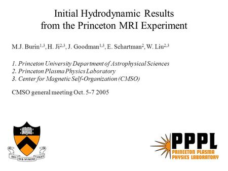 Initial Hydrodynamic Results from the Princeton MRI Experiment M.J. Burin 1,3, H. Ji 2,3, J. Goodman 1,3, E. Schartman 2, W. Liu 2,3 1. Princeton University.