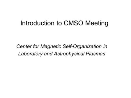 Introduction to CMSO Meeting Center for Magnetic Self-Organization in Laboratory and Astrophysical Plasmas.