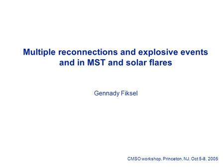 Multiple reconnections and explosive events and in MST and solar flares Gennady Fiksel CMSO workshop, Princeton, NJ, Oct 5-8, 2005.