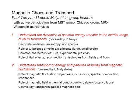 Magnetic Chaos and Transport Paul Terry and Leonid Malyshkin, group leaders with active participation from MST group, Chicago group, MRX, Wisconsin astrophysics.