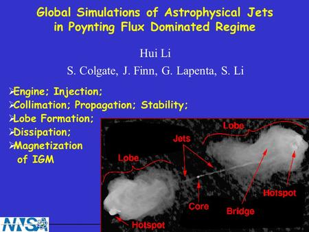 Global Simulations of Astrophysical Jets in Poynting Flux Dominated Regime Hui Li S. Colgate, J. Finn, G. Lapenta, S. Li Engine; Injection; Collimation;