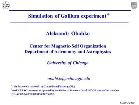 CMSO 2005 Simulation of Gallium experiment * § Aleksandr Obabko Center for Magnetic-Self Organization Department of Astronomy and Astrophysics.