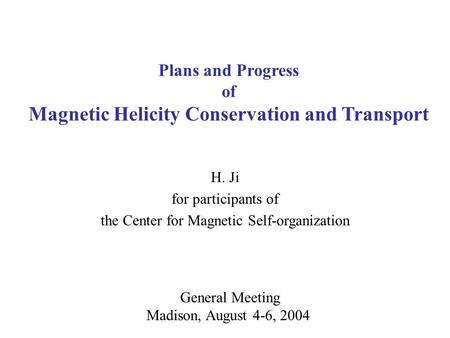 General Meeting Madison, August 4-6, 2004 Plans and Progress of Magnetic Helicity Conservation and Transport H. Ji for participants of the Center for Magnetic.