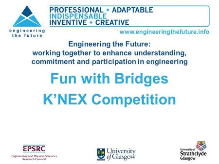 Www.engineeringthefuture.info Fun with Bridges KNEX Competition Engineering the Future: working together to enhance understanding, commitment and participation.