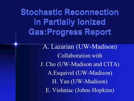 Stochastic Reconnection in Partially Ionized Gas:Progress Report A. Lazarian (UW-Madison) Collaboration with J. Cho (UW-Madison and CITA) A.Esquivel (UW-Madison)