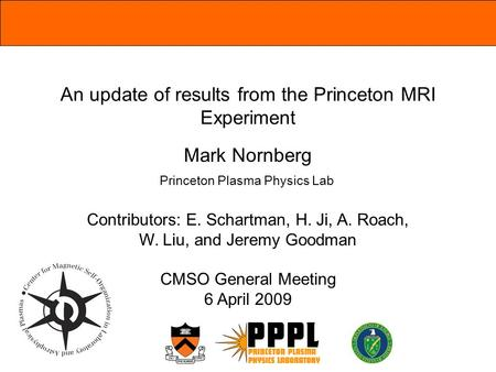 An update of results from the Princeton MRI Experiment Mark Nornberg Contributors: E. Schartman, H. Ji, A. Roach, W. Liu, and Jeremy Goodman CMSO General.