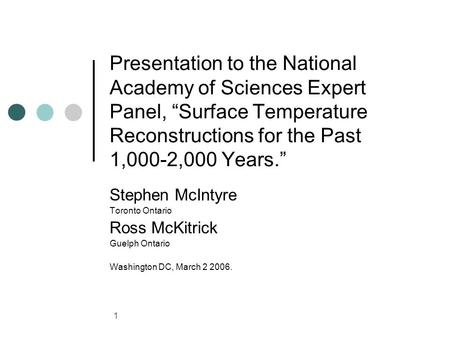 1 Presentation to the National Academy of Sciences Expert Panel, Surface Temperature Reconstructions for the Past 1,000-2,000 Years. Stephen McIntyre Toronto.