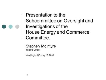 1 Presentation to the Subcommittee on Oversight and Investigations of the House Energy and Commerce Committee. Stephen McIntyre Toronto Ontario Washington.