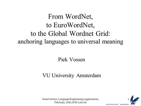 Guest lecture, Language Engineering Applications, February, 26th 2009, Leuven 1 From WordNet, to EuroWordNet, to the Global Wordnet Grid: anchoring languages.