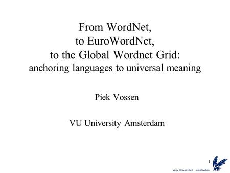 1 From WordNet, to EuroWordNet, to the Global Wordnet Grid: anchoring languages to universal meaning Piek Vossen VU University Amsterdam.