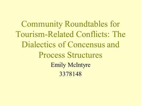 Community Roundtables for Tourism-Related Conflicts: The Dialectics of Concensus and Process Structures Emily McIntyre 3378148.