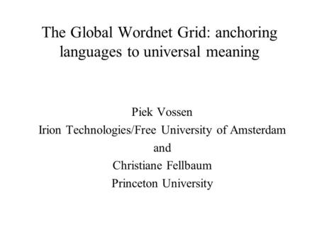 The Global Wordnet Grid: anchoring languages to universal meaning Piek Vossen Irion Technologies/Free University of Amsterdam and Christiane Fellbaum Princeton.
